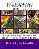 475 Herbal and Aromatherapy Recipes: Recipes for life family and all of your household needs. (Heart of Herbs Herbal School Herbal Guides) (Volume 1)