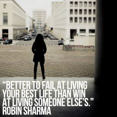 Better to fail at living your best life than win at living someone else's. Robin Sharma