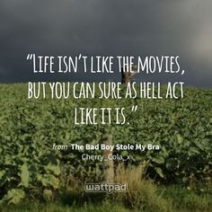 """Life isn't like the movies, but you can sure as hell act like it is."" - from The Bad Boy Stole My Bra (on Wattpad) https://www.wattpad.com/49351119?utm_source=ios&utm_medium=pinterest&utm_content=share_quote&wp_page=quote&wp_originator=LmmmYa%2FdS73QsqR%2FHt8oP94k4PtfPhOM7oiP08Vlqsej%2B7toa5OyppdN2ueMRtAuleNOH8OuqNXjqO1K73cf8%2FKsB0JsU4dltxssld5ZVHHhB%2Fnu1cDoORnISAaW6ROz #quote #wattpad"
