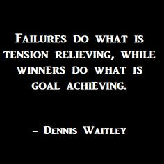 Failures do what is tension relieving, while winners do what is goal achieving.  -Dennis Waitley