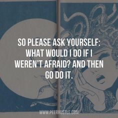 So please ask yourself: What would I do if I weren't Afraid? And then go do it.