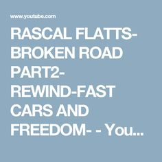 RASCAL FLATTS- BROKEN ROAD PART2- REWIND-FAST CARS AND FREEDOM- - YouTube