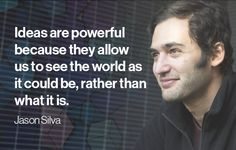 """Discovery News: Jason Silva #quote """"Ideas are powerful because they allow us to see the world as it could be, rather than what it is."""""""