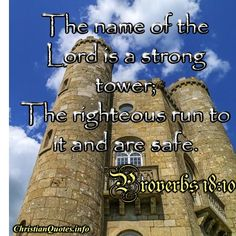 """The name of the Lord is a strong tower; the righteous run to it and are safe.""  - Proverbs 18:10 For more Christian and inspirational quotes, please visit www.ChristianQuotes.info #Christianquotes #Proverbs"