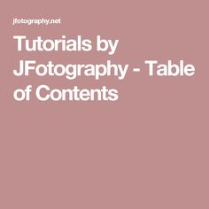 Tutorials by JFotography - Table of Contents