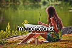 Okay. Other than my room being clean I am a perfectionist. I know it sounds weird. But it's true . :) I'm weird.