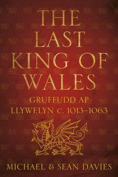 """The Last King of Wales: Gruffudd Ap Llywelyn  c.1013-1063"" by Michael & Sean Davies"