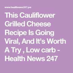 This Cauliflower Grilled Cheese Recipe Is Going Viral, And It's Worth A Try , Low carb - Health News 247