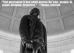 """""""That government is best which governs the least, because its people discipline themselves."""" -- Thomas Jefferson"""