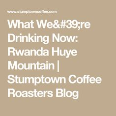 What We're Drinking Now: Rwanda Huye Mountain  | Stumptown Coffee Roasters Blog