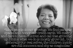 """""""Most people do not grow up. We find parking spaces and honor our credit cards. We marry and dare to have children and call that growing up. I think what we do is mostly grow old...but generally our real selves, the children inside are still innocent and shy as magnolias"""". - Maya Angelou"""