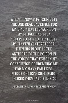 When I know that Christ is the one real sacrifice for my sins, that His work on my behalf has been accepted by God, that He is my heavenly Intercessor - then His blood is the antidote to the poison in the voices that echo in my conscience, condemning me for my... - Sinclair Ferguson // In Christ Alone // Read more at http://desiringgod.org/blog/posts/100-quotes-from-you-on-sanctification