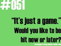 Oh how I hate when people tell me this when I am watching a game
