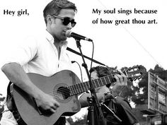 Hey girl, my soul sings because of how great thou art.