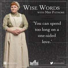 You can spend too long on a one-sided love. ~Mrs. Patmore