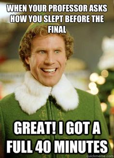 When your professor asks how you slept before the final Great! I got a full 40 minutes