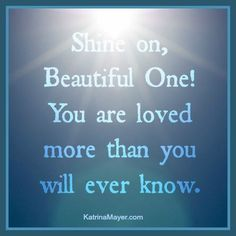 Shine on, Beautiful One! You are loved more that you will ever know.