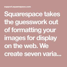 Squarespace takes the guesswork out of formatting your images for display on the web. We create seven variations of each uploaded image,...
