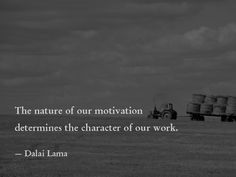 The nature of our motivation determines the character of our work. —Dalai Lama