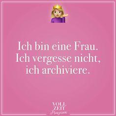 Ich bin eine Frau. Ich vergesse nicht, ich archiviere.