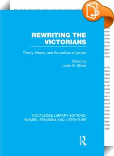 Rewriting the Victorians    ::  <P>This collection of essays, both feminist and historical, analyzes power relations between men and women in the Victorian period. This volume is the first to reshape Victorian studies from the perspective of the postmodern return to history, and is variously influenced by Marxism, sociology, anthropology, and post-structuralist theories of language and subjectivity. It analyzes the struggle for legitimacy and recognition in Victorian institutions and t...