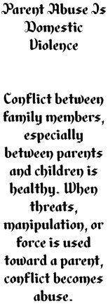 Parent Abuse Is Domestic Violence      Conflict between family members, especially between parents and children is healthy. When threats, manipulation, or force is used toward a parent, conflict becomes abuse.