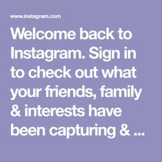Welcome back to Instagra. Sign in to check out what your friends, family & interests have been capturing & sharing around the world.