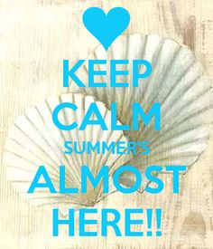 Keep Calm Poster I made -- KEEP CALM SUMMERS ALMOST HERE!!