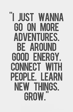 """""""I just wanna go on more adventures, be around good energy, connect with people, learn new things. Especially good energy. Great Quotes, Quotes To Live By, Me Quotes, Qoutes, Motivational Quotes, Inspirational Quotes, Meet New People Quotes, Wisdom Quotes, Polyamory Quotes"""