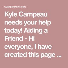 Kyle Campeau needs your help today! Aiding a Friend - Hi everyone, I have created this page to help a friend named Kyle who has lived with chronic depression and anxiety his whole life. Both of his parents were alcoholic and abusive. He left his home at the age of 15 and has been living on his own since. Kyle has recently lost his job and is curren...