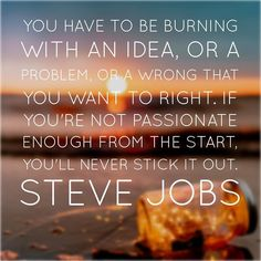 You have to be burning with an idea or a problem or a wrong that you want to right. If you're not passionate enough from the start you'll never stick it out. Steve Jobs