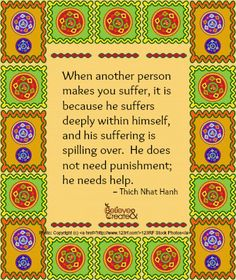 """When another person makes you suffer, it is because he suffers deeply within himself, and his suffering is spilling over.  He does not need punishment; he needs help."" ~ Thich Nhat Hanh"
