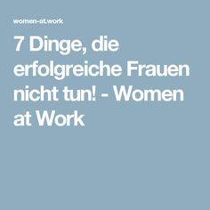 7 Dinge, die erfolgreiche Frauen nicht tun! - Women at Work