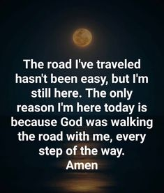 Work motivational quotes : The road Ive traveled hasnt been easy but Im still here. The only reason Im here today is because God was walking the road with me every step of the way. Spiritual Quotes, Positive Quotes, Motivational Quotes, Inspirational Quotes, Religious Quotes, Like Quotes, Quotes About God, Quotes To Live By, Inspire Quotes