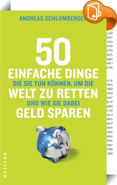 """50 einfache Dinge die Sie tun können, um die Welt zu retten und wie Sie dabei Geld sparen    ::  """"Es ist schon ein gewaltiger Anspruch, mit dem der Titel dieses Buches konfrontiert. Aber ein Blick auf die teilweise verblüffend einfachen und allesamt sinnvollen Tipps zeigt, wie es gemeint ist und dass es gehen kann. Weil alle diese Vorschläge dazu taugen, den Verbrauchern das Gefühl der eigenen Ohnmacht im Angesicht der gravierenden Umweltprobleme zu nehmen; weil sie zeigen, welchen kon..."""