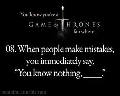You know nothing, Jon Snow. :) <3