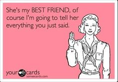 so true! its like best friend code haha if you don't want my best friend to know don't tell me