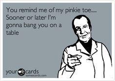 You remind me of my pinkie toe..... Sooner or later I'm gonna bang you on a table.