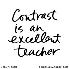 Contrast is an excellent teacher. Subscribe: DanielleLaPorte.com #Truthbomb #Words #Quotes