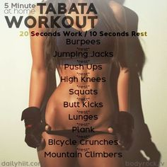 sassyfitblog: Work out 5 Minute Tabata Workout! I love HIIT(High Intensity Interval Training). It's quick but super effective and burns alot of calories both during and after your workout. Do each of the exercises below for 20 seconds, resting 10 seconds in between. Burpees Jumping Jacks Push-ups High Knees Squats Butt Kicks Lunges Plank Bicycle Crunches Mountain Climbers If you've got more time, repeat this circuit 2-3 more times. Let's Get After It!