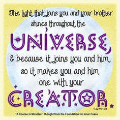 """""""The light that joins you and your brother shines throughout the Universe, and because it joins you and him so it makes you and him one with your Creator.."""" (T-22.VI.15:1)"""
