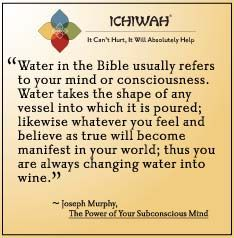 Water in the Bible usually refers to your mind or consciousness. Water takes the shape of any vessel into which it is poured; likewise whatever you feel and believe as true will become manifest in your world; thus you are always changing water into wine.  - Joseph Murphy, The Power of Your Subconscious Mind