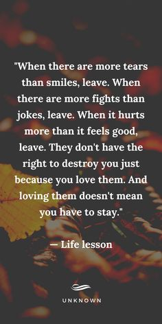 When there are more tears than smiles, leave. When there are more fights than jokes, leave. Quotable Quotes, Wisdom Quotes, True Quotes, Words Quotes, Motivational Quotes, Inspirational Quotes, Great Quotes, Sayings, Inspirational Life Lessons