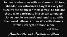 Someone who sides with an abuser, criticizes, abandons or ostracizes a target is every bit as guilty as the abuser themselves. So too are those who participate in a smear campaign. Some people are weak & tend to go with the crowd. Abusers often side with abusers. It takes strength to stand alone.