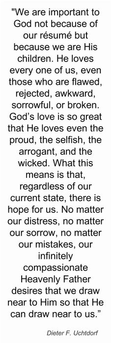 We are important to God not because of our resume but because we are His children. He loves every one of us, even those who are flawed, rejected, awkward, sorrowful, or broken. God's love is so great that He loves even the proud, the selfish, the arrogant, & the wicked. What this means is that, regardless of our current state, there is hope for us. No matter our distress, no matter our sorrow, no matter our mistakes, our infinitely compassionate Heavenly Father desires that we draw near to…