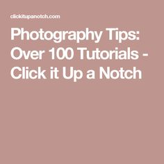 Photography Tips: Over 100 Tutorials - Click it Up a Notch