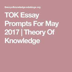 one of my favorite classes in high school ib theory of knowledge tok essay prompts for 2017 theory of knowledge