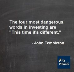 The four most dangerous words in investing are 'This time it's different.' ~ Sir John Templeton