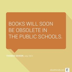 Books will soon be obsolete in the public schools. –Thomas Edison