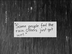 """Some people feel the rain. Others just get wet."""